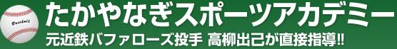 たかやなぎスポーツアカデミー 元近鉄バッファローズ投手 高柳出己が直接指導!!